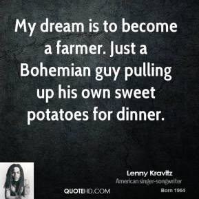 Lenny Kravitz - My dream is to become a farmer. Just a Bohemian guy pulling up his own sweet potatoes for dinner.