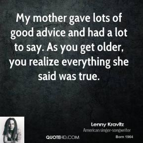 My mother gave lots of good advice and had a lot to say. As you get older, you realize everything she said was true.