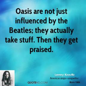 Lenny Kravitz - Oasis are not just influenced by the Beatles; they actually take stuff. Then they get praised.