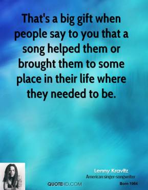That's a big gift when people say to you that a song helped them or brought them to some place in their life where they needed to be.