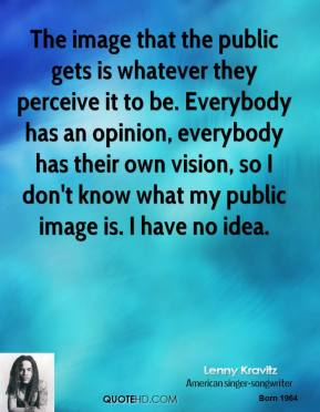 Lenny Kravitz - The image that the public gets is whatever they perceive it to be. Everybody has an opinion, everybody has their own vision, so I don't know what my public image is. I have no idea.