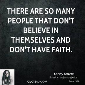 There are so many people that don't believe in themselves and don't have faith.