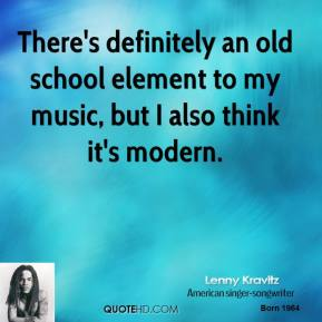 There's definitely an old school element to my music, but I also think it's modern.