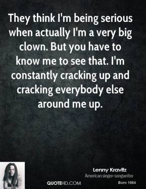 Lenny Kravitz - They think I'm being serious when actually I'm a very big clown. But you have to know me to see that. I'm constantly cracking up and cracking everybody else around me up.