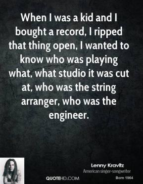 Lenny Kravitz - When I was a kid and I bought a record, I ripped that thing open, I wanted to know who was playing what, what studio it was cut at, who was the string arranger, who was the engineer.