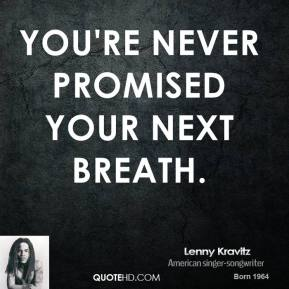 You're never promised your next breath.