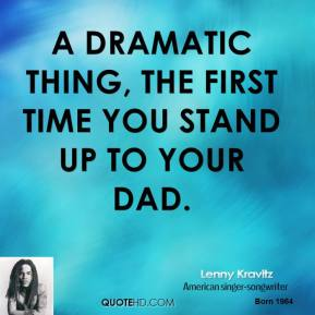 A dramatic thing, the first time you stand up to your dad.