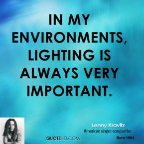 Lenny Kravitz  - In my environments, lighting is always very important.