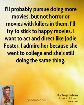 I'll probably pursue doing more movies, but not horror or movies with killers in them. I'll try to stick to happy movies. I want to act and direct like Jodie Foster. I admire her because she went to college and she's still doing the same thing.