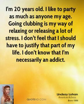 I'm 20 years old. I like to party as much as anyone my age. Going clubbing is my way of relaxing or releasing a lot of stress. I don't feel that I should have to justify that part of my life. I don't know that I'm necessarily an addict.