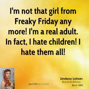 Lindsay Lohan - I'm not that girl from Freaky Friday any more! I'm a real adult. In fact, I hate children! I hate them all!