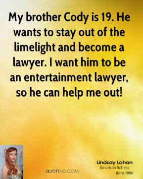 Lindsay Lohan - My brother Cody is 19. He wants to stay out of the limelight and become a lawyer. I want him to be an entertainment lawyer, so he can help me out!