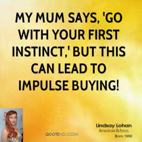 Lindsay Lohan - My mum says, 'Go with your first instinct,' but this can lead to impulse buying!