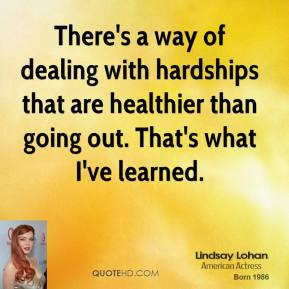 Lindsay Lohan - There's a way of dealing with hardships that are healthier than going out. That's what I've learned.