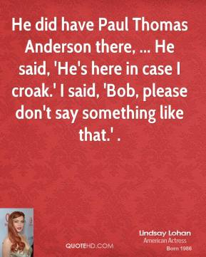 Lindsay Lohan  - He did have Paul Thomas Anderson there, ... He said, 'He's here in case I croak.' I said, 'Bob, please don't say something like that.' .