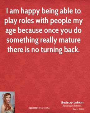 I am happy being able to play roles with people my age because once you do something really mature there is no turning back.