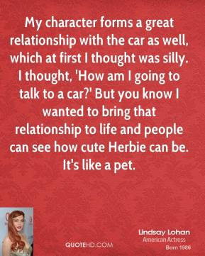 Lindsay Lohan  - My character forms a great relationship with the car as well, which at first I thought was silly. I thought, 'How am I going to talk to a car?' But you know I wanted to bring that relationship to life and people can see how cute Herbie can be. It's like a pet.