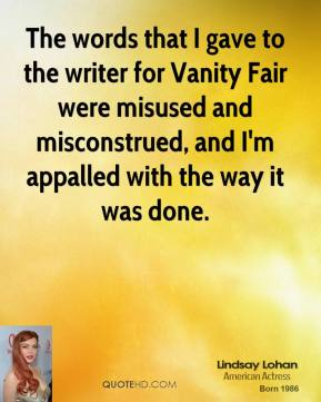 Lindsay Lohan  - The words that I gave to the writer for Vanity Fair were misused and misconstrued, and I'm appalled with the way it was done.