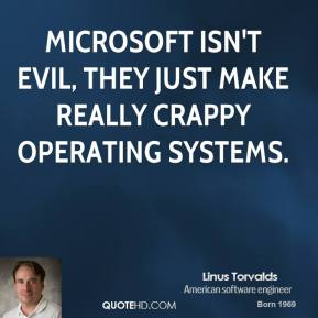 Microsoft isn't evil, they just make really crappy operating systems.