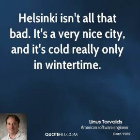 Linus Torvalds - Helsinki isn't all that bad. It's a very nice city, and it's cold really only in wintertime.