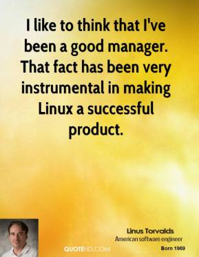 Linus Torvalds - I like to think that I've been a good manager. That fact has been very instrumental in making Linux a successful product.