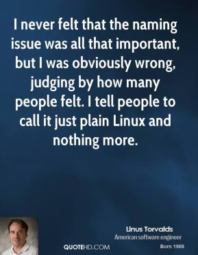 Linus Torvalds - I never felt that the naming issue was all that important, but I was obviously wrong, judging by how many people felt. I tell people to call it just plain Linux and nothing more.
