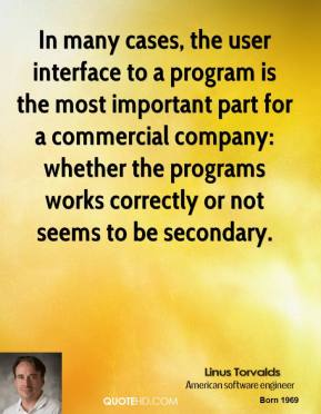 Linus Torvalds - In many cases, the user interface to a program is the most important part for a commercial company: whether the programs works correctly or not seems to be secondary.