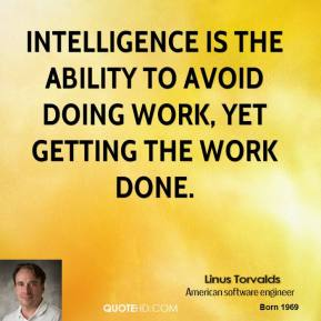 Linus Torvalds - Intelligence is the ability to avoid doing work, yet getting the work done.