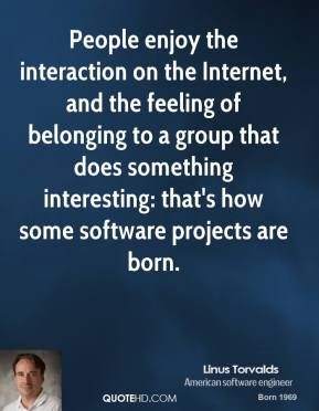 People enjoy the interaction on the Internet, and the feeling of belonging to a group that does something interesting: that's how some software projects are born.