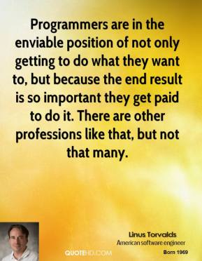 Linus Torvalds - Programmers are in the enviable position of not only getting to do what they want to, but because the end result is so important they get paid to do it. There are other professions like that, but not that many.