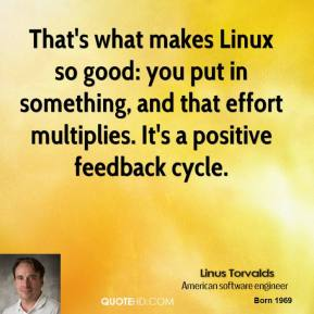 Linus Torvalds - That's what makes Linux so good: you put in something, and that effort multiplies. It's a positive feedback cycle.