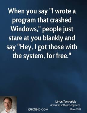 "Linus Torvalds - When you say ""I wrote a program that crashed Windows,"" people just stare at you blankly and say ""Hey, I got those with the system, for free."""