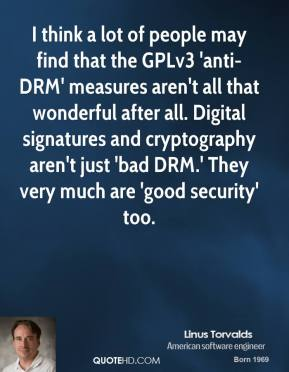 I think a lot of people may find that the GPLv3 'anti-DRM' measures aren't all that wonderful after all. Digital signatures and cryptography aren't just 'bad DRM.' They very much are 'good security' too.
