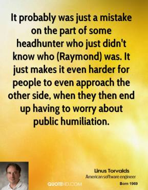 It probably was just a mistake on the part of some headhunter who just didn't know who (Raymond) was. It just makes it even harder for people to even approach the other side, when they then end up having to worry about public humiliation.