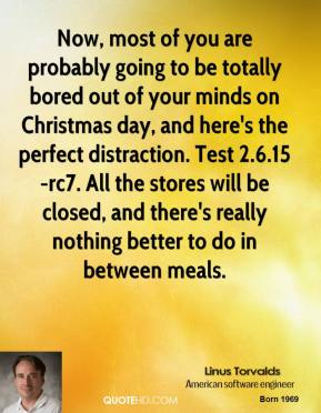 Now, most of you are probably going to be totally bored out of your minds on Christmas day, and here's the perfect distraction. Test 2.6.15-rc7. All the stores will be closed, and there's really nothing better to do in between meals.