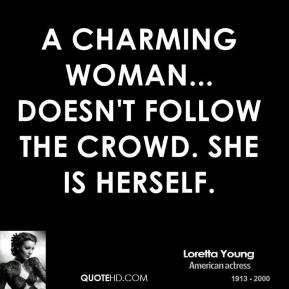 A charming woman... doesn't follow the crowd. She is herself.