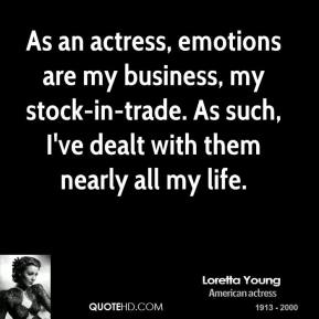 As an actress, emotions are my business, my stock-in-trade. As such, I've dealt with them nearly all my life.