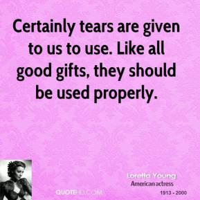 Certainly tears are given to us to use. Like all good gifts, they should be used properly.