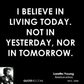 Loretta Young - I believe in living today. Not in yesterday, nor in tomorrow.