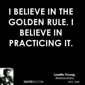 I believe in the Golden Rule. I believe in practicing it.