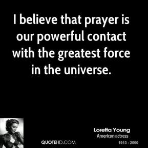 I believe that prayer is our powerful contact with the greatest force in the universe.