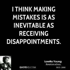 I think making mistakes is as inevitable as receiving disappointments.
