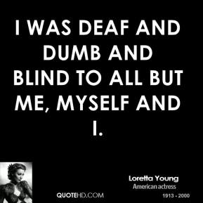 I was deaf and dumb and blind to all but me, myself and I.