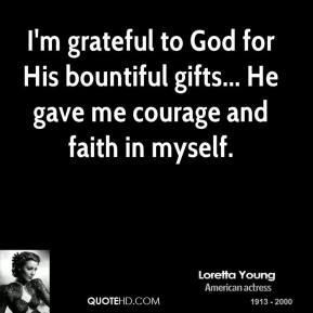 I'm grateful to God for His bountiful gifts... He gave me courage and faith in myself.