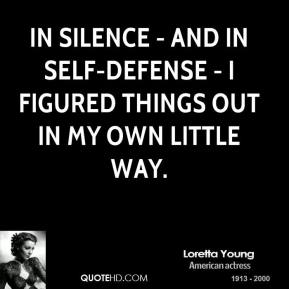 In silence - and in self-defense - I figured things out in my own little way.