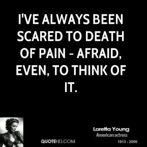 I've always been scared to death of pain - afraid, even, to think of it.