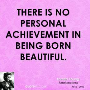There is no personal achievement in being born beautiful.