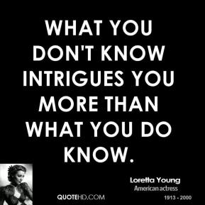 What you don't know intrigues you more than what you do know.