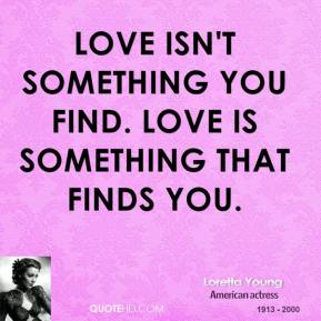 Loretta Young - Love isn't something you find. Love is something that finds you.