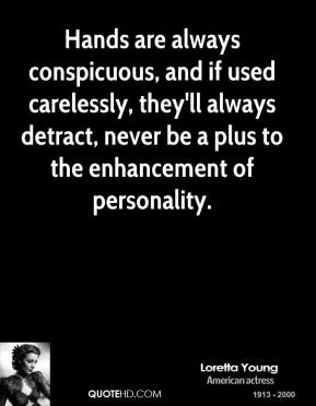 Hands are always conspicuous, and if used carelessly, they'll always detract, never be a plus to the enhancement of personality.